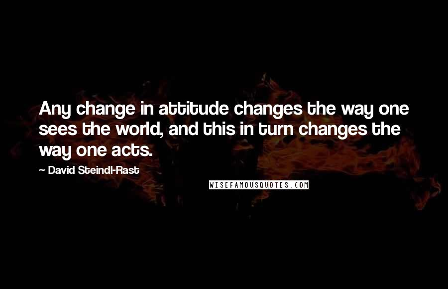 David Steindl Rast Quotes Any Change In Attitude Changes The Way