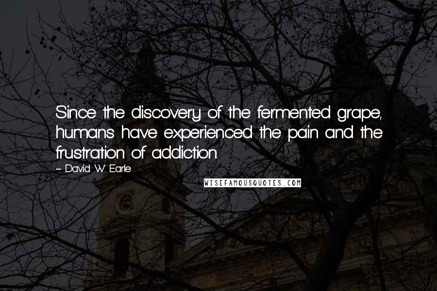 David W. Earle Quotes: Since the discovery of the fermented grape, humans have experienced the pain and the frustration of addiction.