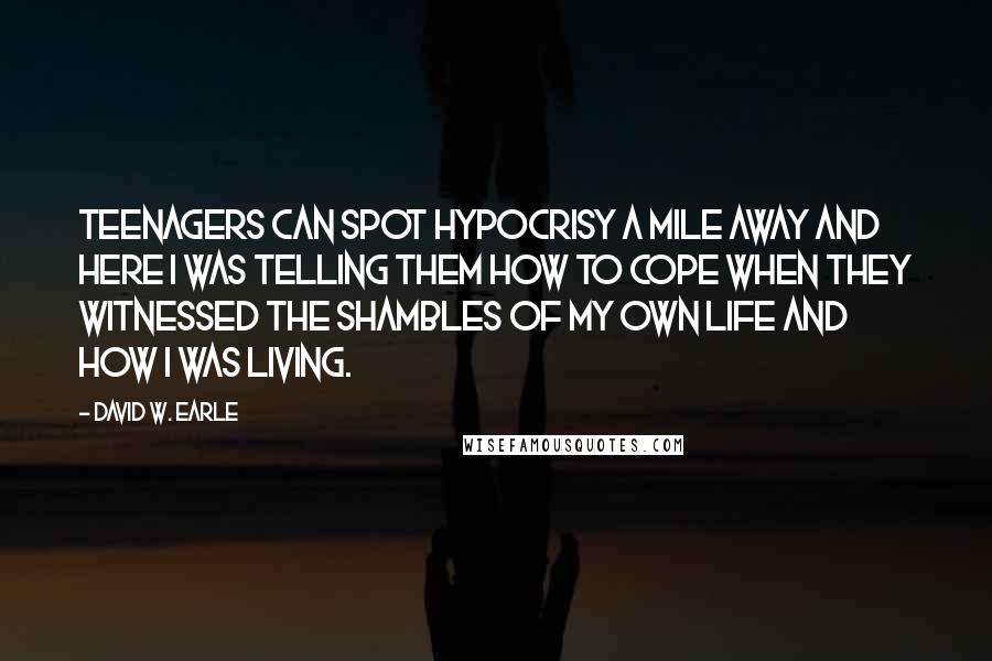 David W. Earle Quotes: Teenagers can spot hypocrisy a mile away and here I was telling them how to cope when they witnessed the shambles of my own life and how I was living.