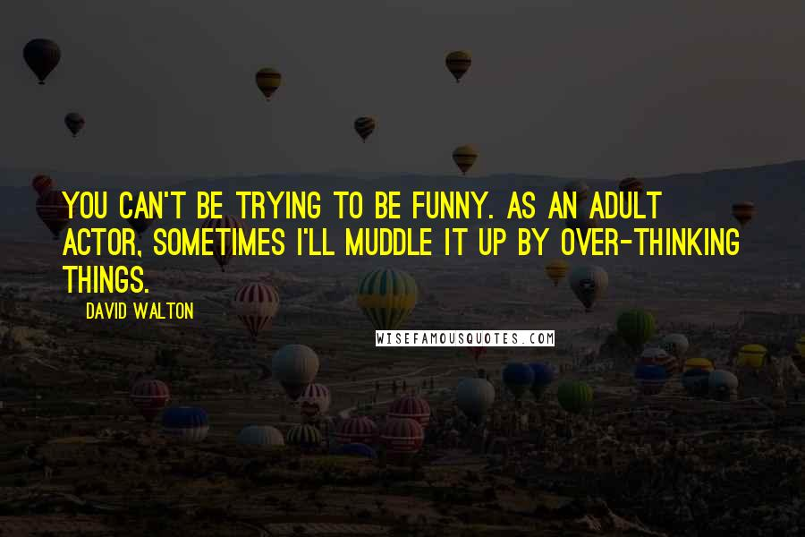 David Walton Quotes: You can't be trying to be funny. As an adult actor, sometimes I'll muddle it up by over-thinking things.