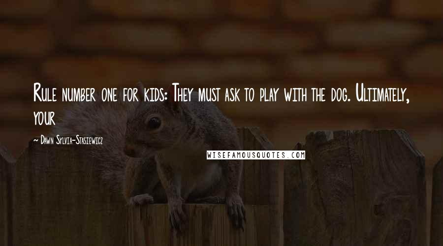 Dawn Sylvia-Stasiewicz Quotes: Rule number one for kids: They must ask to play with the dog. Ultimately, your