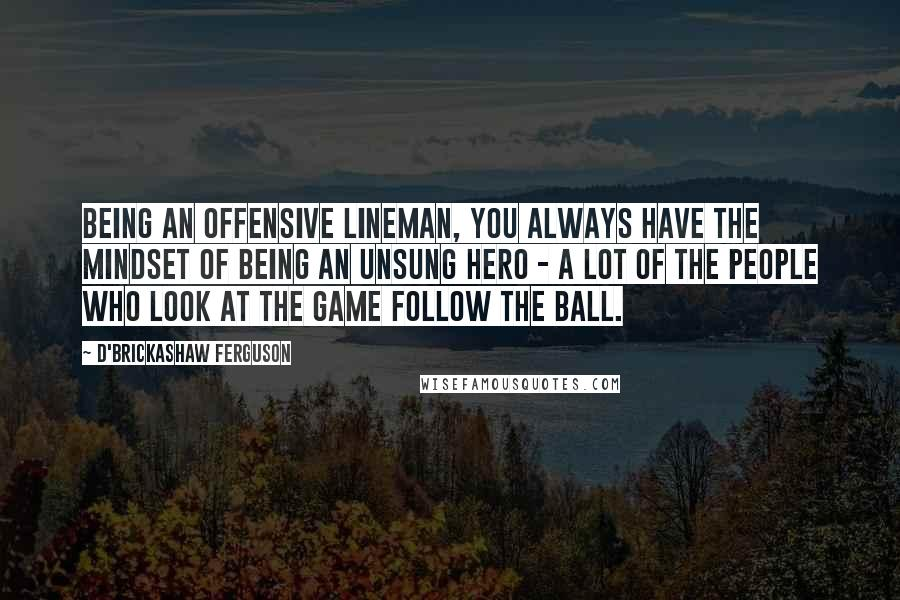 D'Brickashaw Ferguson Quotes: Being an offensive lineman, you always have the mindset of being an unsung hero - a lot of the people who look at the game follow the ball.