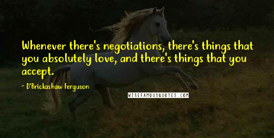 D'Brickashaw Ferguson Quotes: Whenever there's negotiations, there's things that you absolutely love, and there's things that you accept.