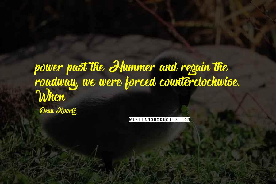 Dean Koontz Quotes: power past the Hummer and regain the roadway, we were forced counterclockwise. When