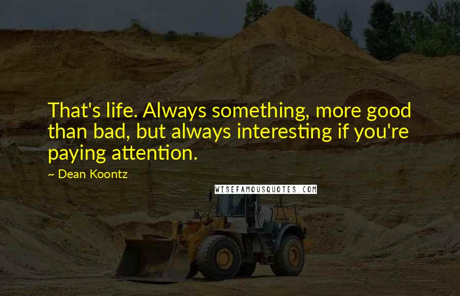 Dean Koontz Quotes: That's life. Always something, more good than bad, but always interesting if you're paying attention.