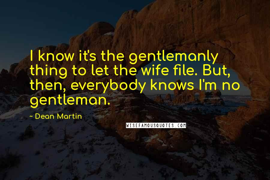 Dean Martin Quotes: I know it's the gentlemanly thing to let the wife file. But, then, everybody knows I'm no gentleman.