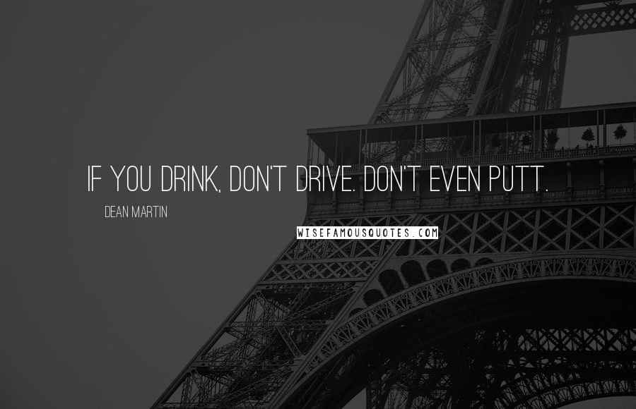 Dean Martin Quotes: If you drink, don't drive. Don't even putt.