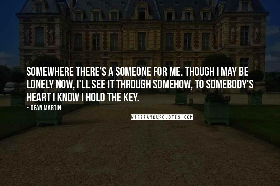 Dean Martin Quotes: Somewhere there's a someone for me. Though I may be lonely now, I'll see it through somehow, to somebody's heart I know I hold the key.