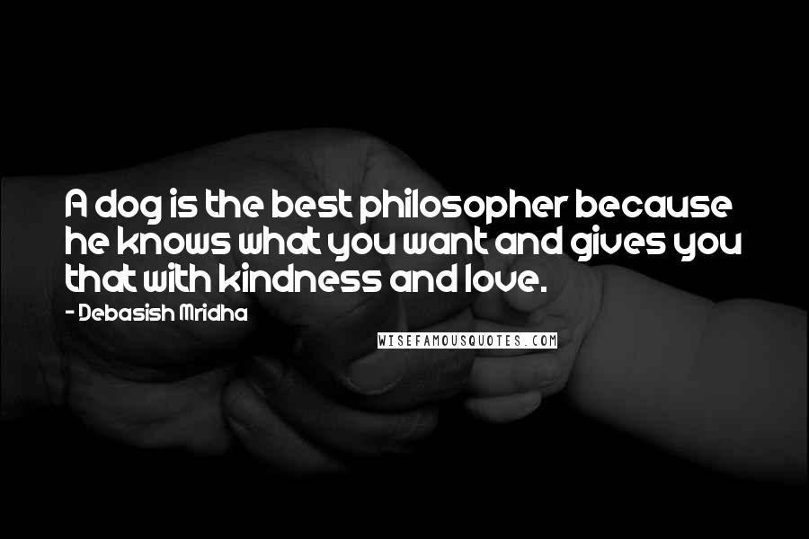 Debasish Mridha Quotes: A dog is the best philosopher because he knows what you want and gives you that with kindness and love.