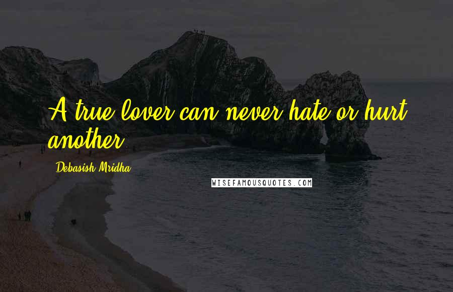 Debasish Mridha Quotes: A true lover can never hate or hurt another.
