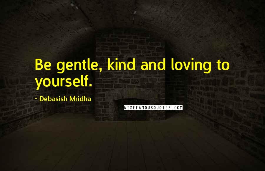 Debasish Mridha Quotes: Be gentle, kind and loving to yourself.