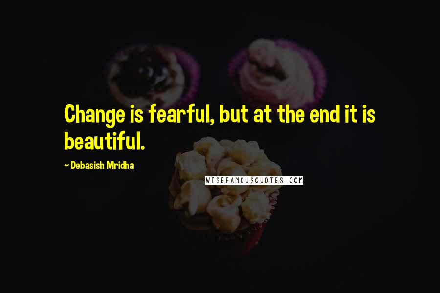 Debasish Mridha Quotes: Change is fearful, but at the end it is beautiful.