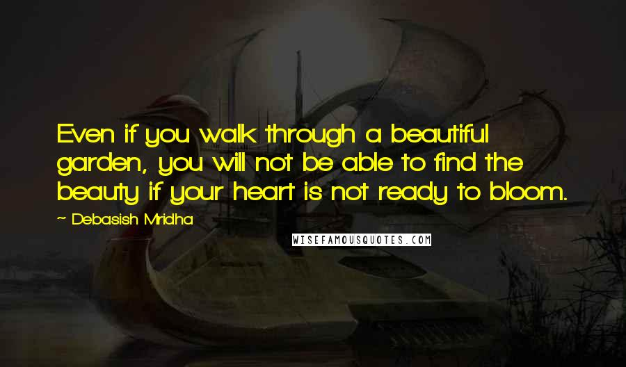 Debasish Mridha Quotes: Even if you walk through a beautiful garden, you will not be able to find the beauty if your heart is not ready to bloom.