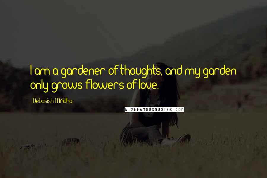 Debasish Mridha Quotes: I am a gardener of thoughts, and my garden only grows flowers of love.