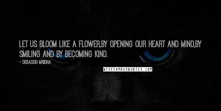 Debasish Mridha Quotes: Let us bloom like a flower,by opening our heart and mind,by smiling and by becoming kind.