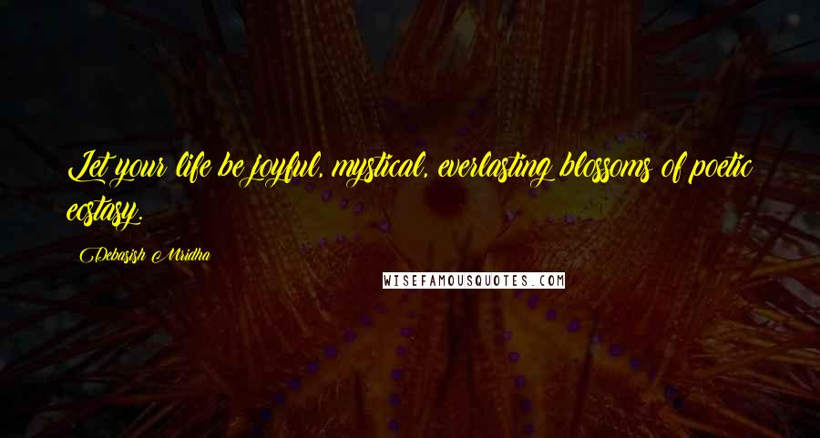 Debasish Mridha Quotes: Let your life be joyful, mystical, everlasting blossoms of poetic ecstasy.