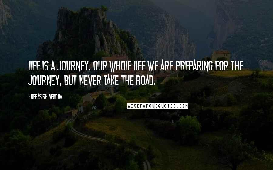 Debasish Mridha Quotes: Life is a journey. Our whole life we are preparing for the journey, but never take the road.