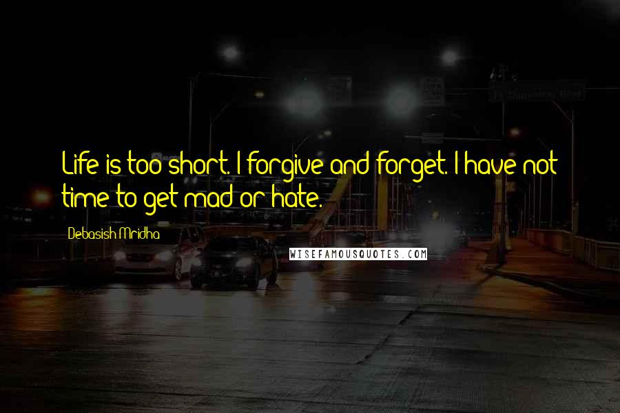 Debasish Mridha Quotes: Life is too short. I forgive and forget. I have not time to get mad or hate.
