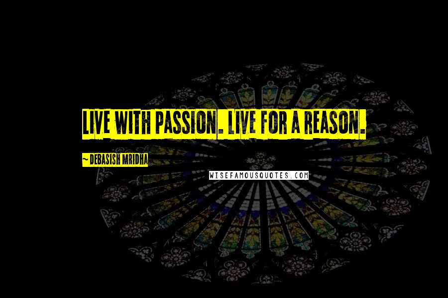 Debasish Mridha Quotes: Live with passion. Live for a reason.