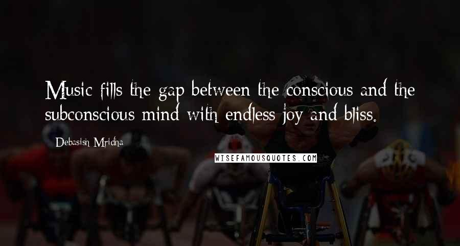 Debasish Mridha Quotes: Music fills the gap between the conscious and the subconscious mind with endless joy and bliss.