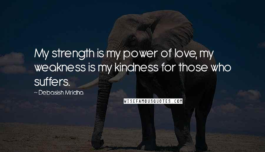 Debasish Mridha Quotes: My strength is my power of love, my weakness is my kindness for those who suffers.