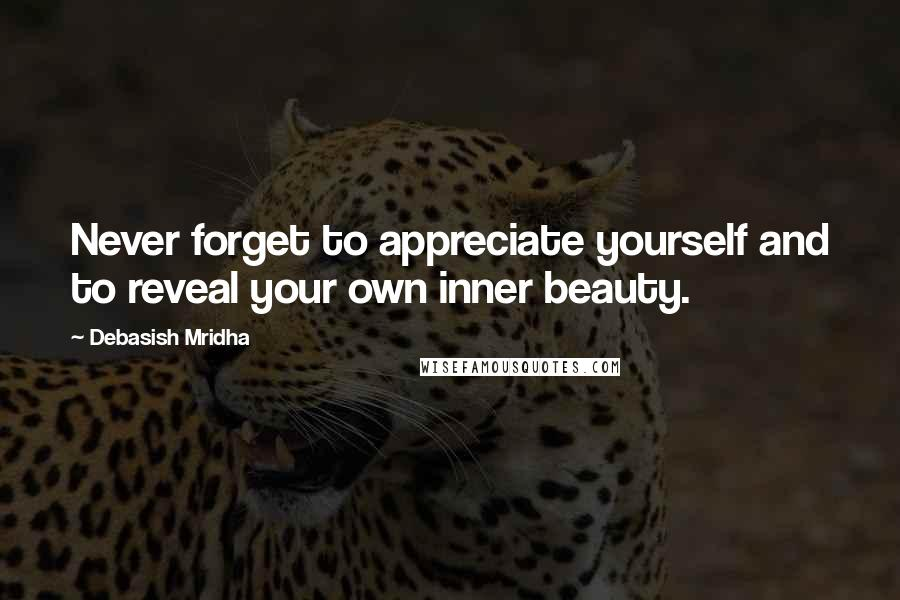 Debasish Mridha Quotes: Never forget to appreciate yourself and to reveal your own inner beauty.