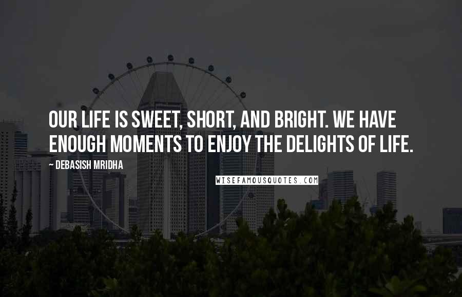Debasish Mridha Quotes: Our life is sweet, short, and bright. We have enough moments to enjoy the delights of life.