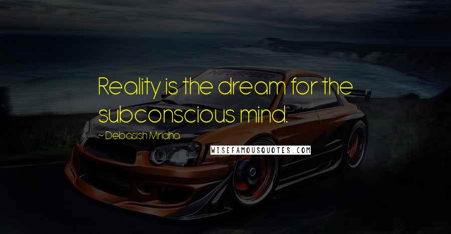 Debasish Mridha Quotes: Reality is the dream for the subconscious mind.