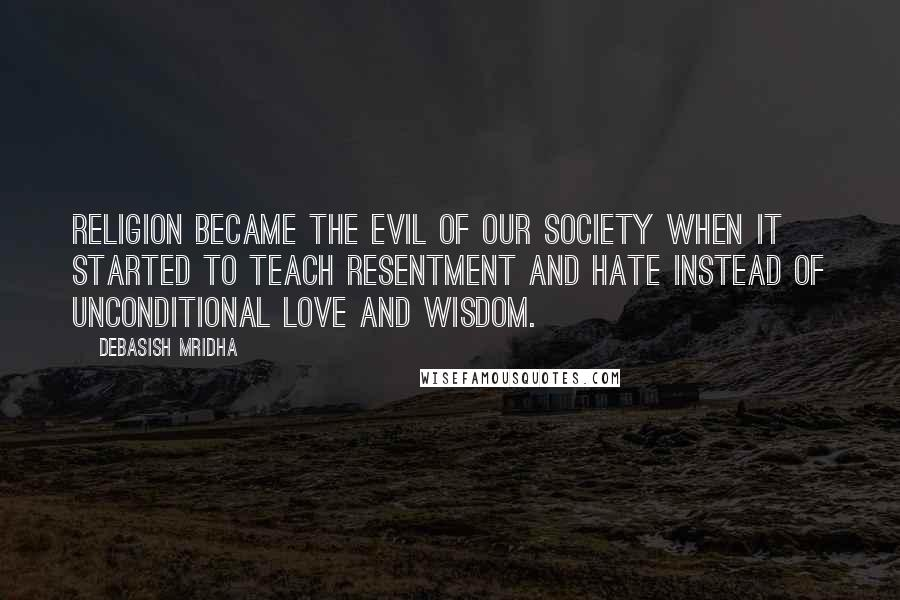 Debasish Mridha Quotes: Religion became the evil of our society when it started to teach resentment and hate instead of unconditional love and wisdom.