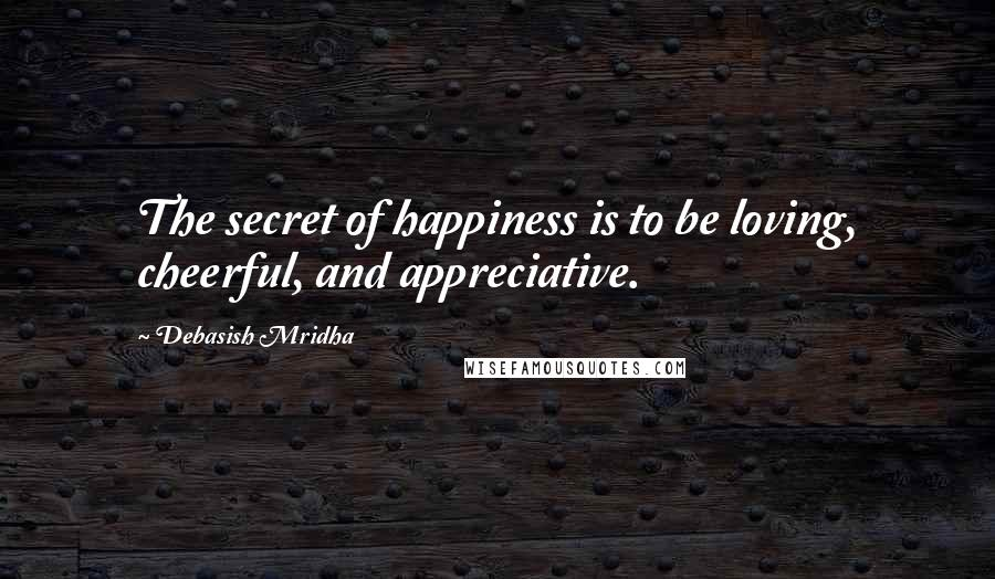 Debasish Mridha Quotes: The secret of happiness is to be loving, cheerful, and appreciative.