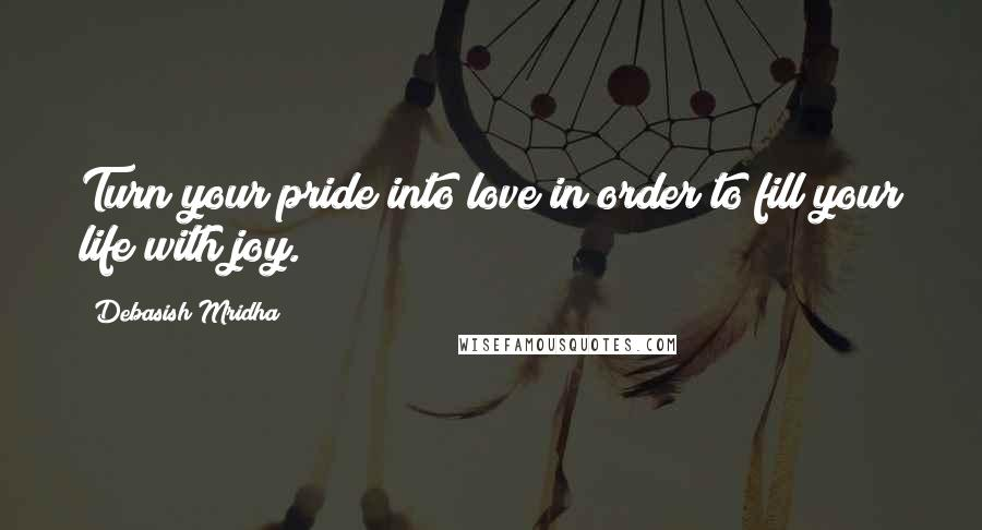 Debasish Mridha Quotes: Turn your pride into love in order to fill your life with joy.