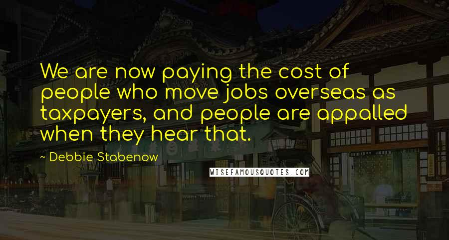 Debbie Stabenow Quotes: We are now paying the cost of people who move jobs overseas as taxpayers, and people are appalled when they hear that.