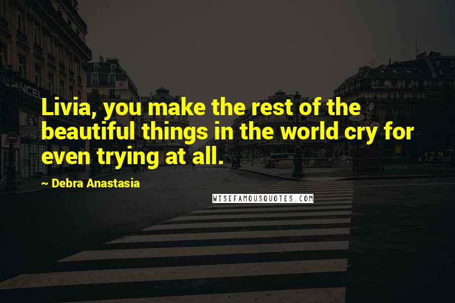 Debra Anastasia Quotes: Livia, you make the rest of the beautiful things in the world cry for even trying at all.
