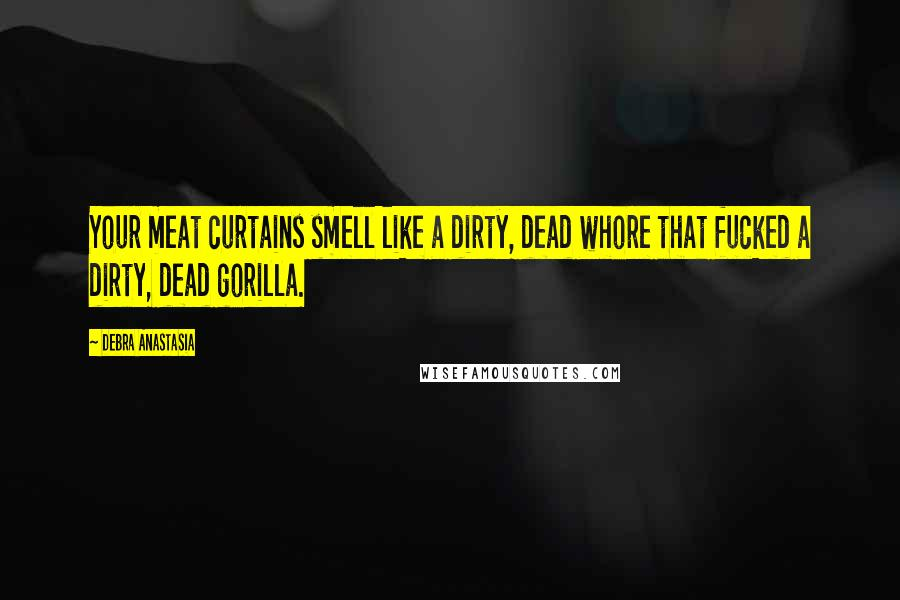 Debra Anastasia Quotes: Your meat curtains smell like a dirty, dead whore that fucked a dirty, dead gorilla.