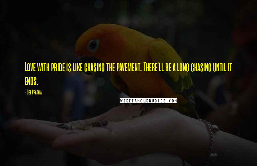 Dee Prathia Quotes: Love with pride is like chasing the pavement. There'll be a long chasing until it ends.
