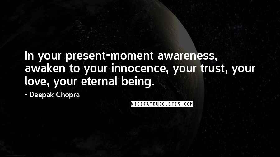 Deepak Chopra Quotes: In your present-moment awareness, awaken to your innocence, your trust, your love, your eternal being.
