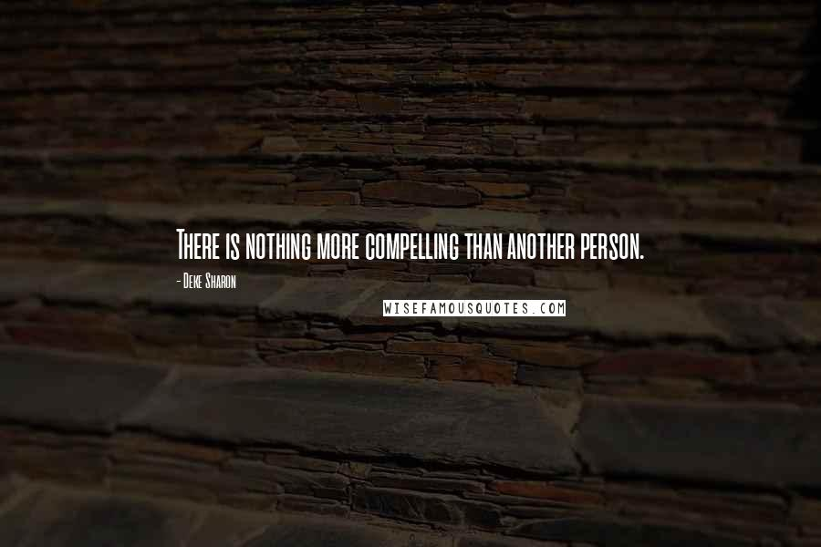 Deke Sharon Quotes: There is nothing more compelling than another person.