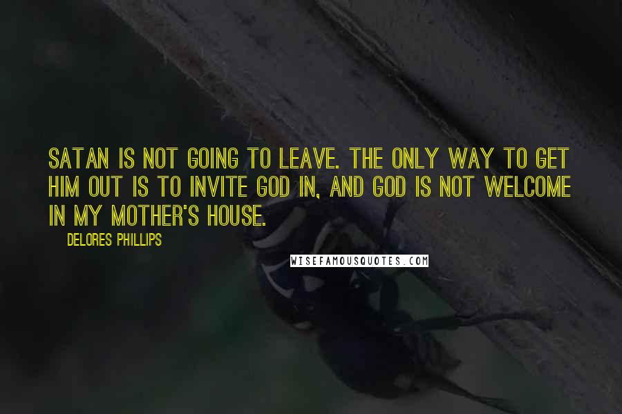 Delores Phillips Quotes: Satan is not going to leave. The only way to get him out is to invite God in, and God is not welcome in my mother's house.