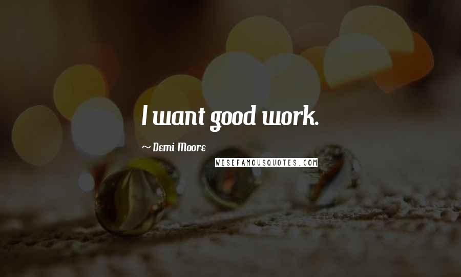 Demi Moore Quotes: I want good work.