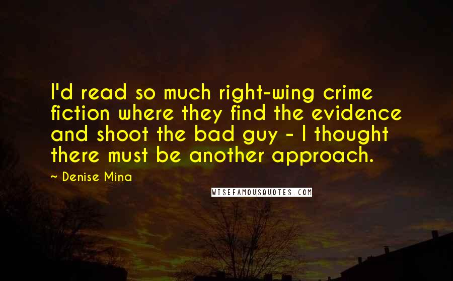 Denise Mina Quotes: I'd read so much right-wing crime fiction where they find the evidence and shoot the bad guy - I thought there must be another approach.