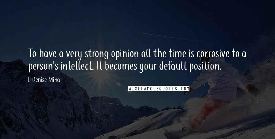 Denise Mina Quotes: To have a very strong opinion all the time is corrosive to a person's intellect. It becomes your default position.