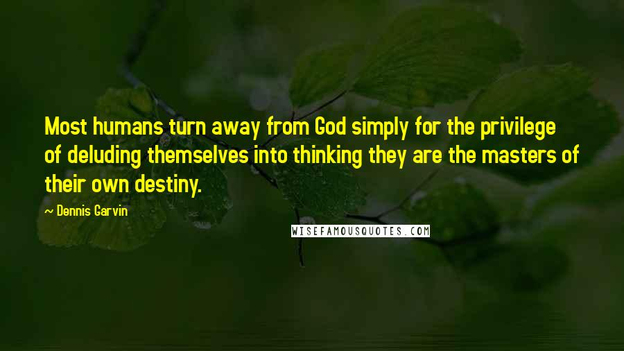 Dennis Garvin Quotes: Most humans turn away from God simply for the privilege of deluding themselves into thinking they are the masters of their own destiny.