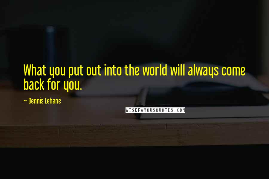 Dennis Lehane Quotes: What you put out into the world will always come back for you.