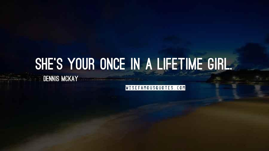 Dennis McKay Quotes: She's your once in a lifetime girl.