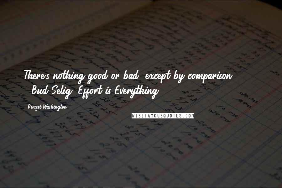 "Denzel Washington Quotes: There's nothing good or bad, except by comparison"" (210) - Bud Selig ""Effort is Everything"
