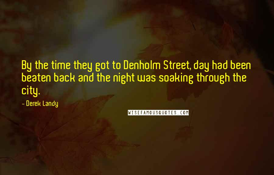 Derek Landy Quotes: By the time they got to Denholm Street, day had been beaten back and the night was soaking through the city.