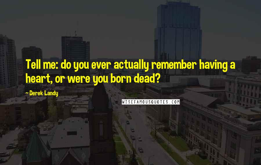 Derek Landy Quotes: Tell me: do you ever actually remember having a heart, or were you born dead?