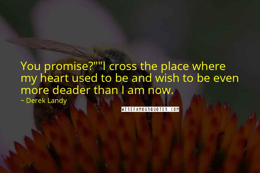 "Derek Landy Quotes: You promise?""""I cross the place where my heart used to be and wish to be even more deader than I am now."