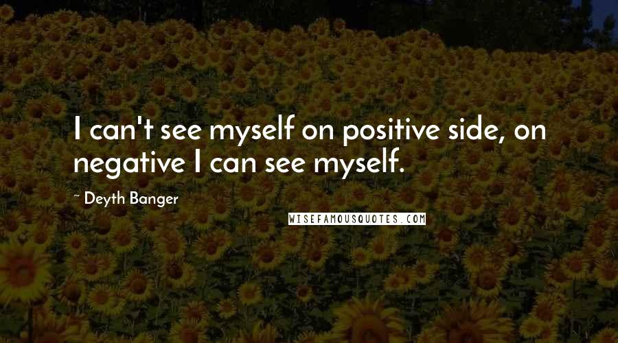 Deyth Banger Quotes: I can't see myself on positive side, on negative I can see myself.