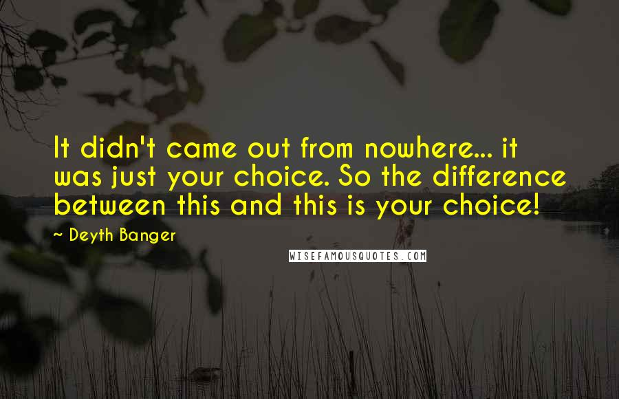 Deyth Banger Quotes: It didn't came out from nowhere... it was just your choice. So the difference between this and this is your choice!